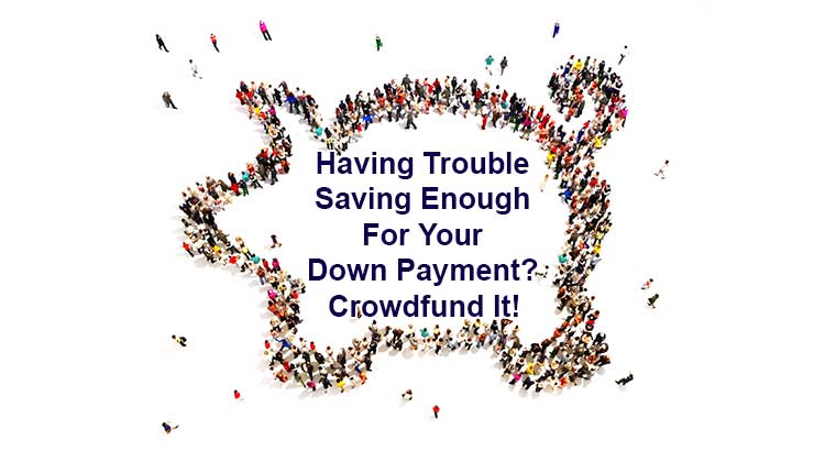 Having Trouble Saving Enough For Your Down Payment? Crowdfund It!